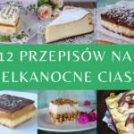 Ciasta wielkanocne - 12 przepisów